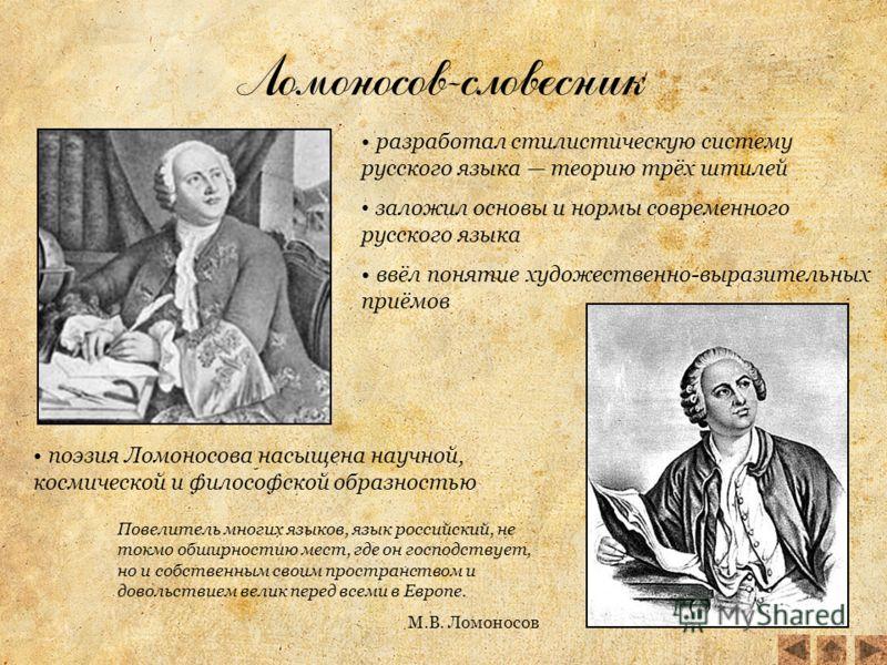 Ломоносов-словесник разработал стилистическую систему русского языка теорию трёх штилей заложил основы и нормы современного русского языка ввёл понятие художественно-выразительных приёмов поэзия Ломоносова насыщена научной, космической и философской