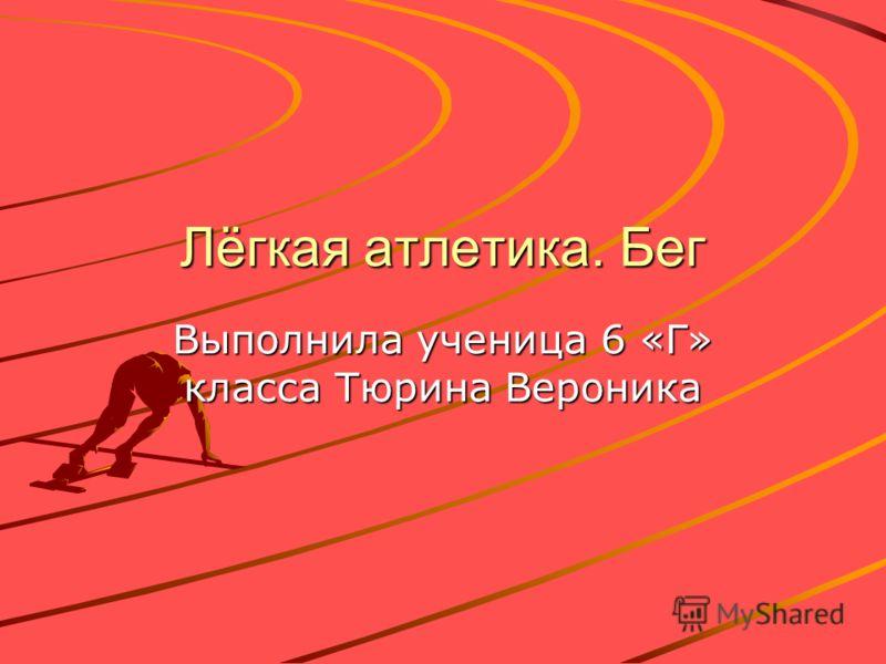 Лёгкая атлетика. Бег Выполнила ученица 6 «Г» класса Тюрина Вероника