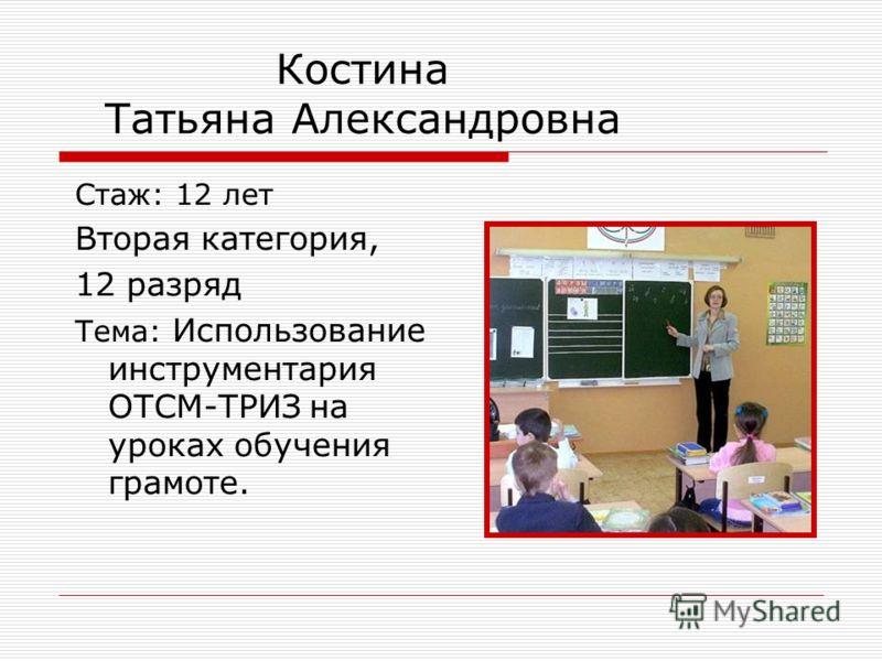 Костина Татьяна Александровна Стаж: 12 лет Вторая категория, 12 разряд Тема: Использование инструментария ОТСМ-ТРИЗ на уроках обучения грамоте.