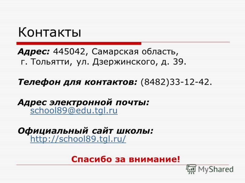 Контакты Адрес: 445042, Самарская область, г. Тольятти, ул. Дзержинского, д. 39. Телефон для контактов: (8482)33-12-42. Адрес электронной почты: school89@edu.tgl.ru school89@edu.tgl.ru Официальный сайт школы: http://school89.tgl.ru/ http://school89.t