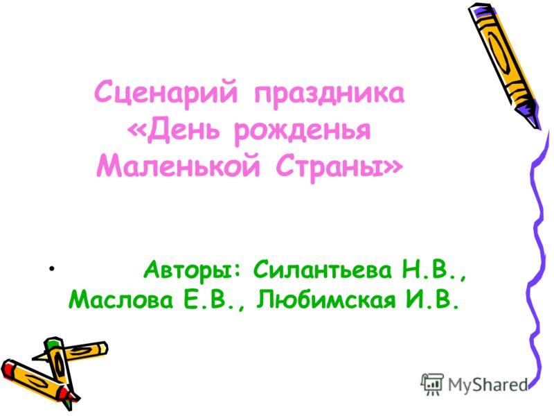 Сценарий праздника «День рожденья Маленькой Страны» Авторы: Силантьева Н.В., Маслова Е.В., Любимская И.В.
