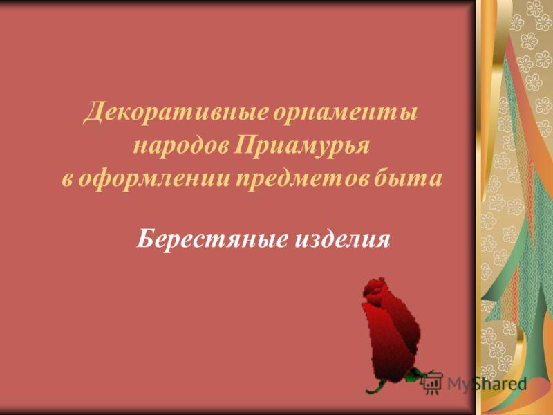 Декоративные о рнаменты народов П риамурья в о формлении п редметов б ыта Берестяные и зделия