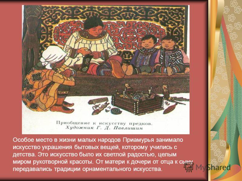 Особое место в жизни малых народов Приамурья занимало искусство украшения бытовых вещей, которому учились с детства. Это искусство было их светлой радостью, целым миром рукотворной красоты. От матери к дочери от отца к сыну передавались традиции орна