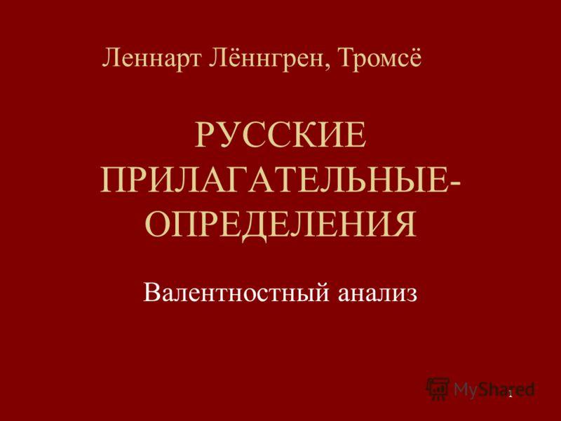 1 РУССКИЕ ПРИЛАГАТЕЛЬНЫЕ- ОПРЕДЕЛЕНИЯ Валентностный анализ Леннарт Лённгрен, Тромсё