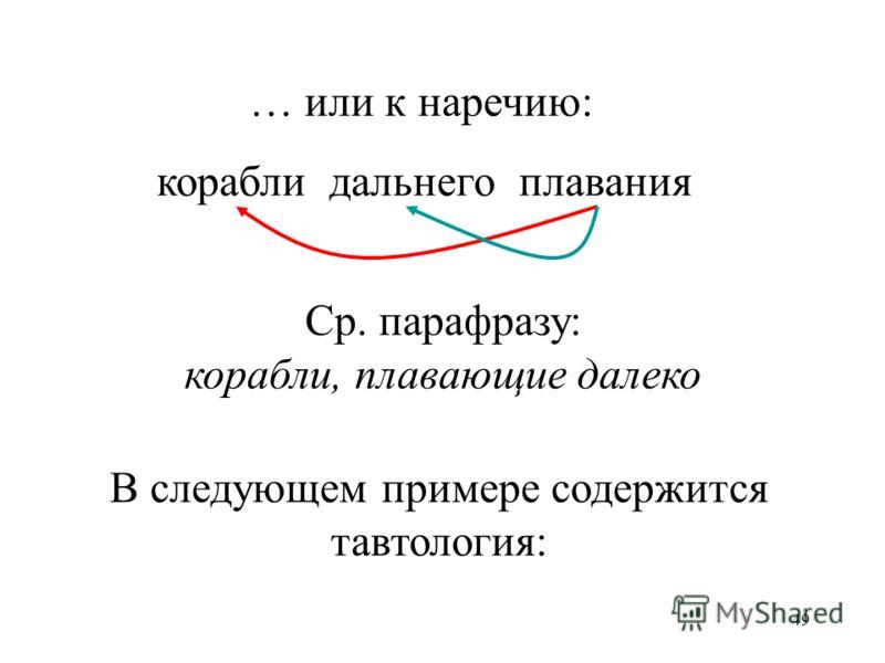 49 корабли дальнего плавания … или к наречию: Ср. парафразу: корабли, плавающие далеко В следующем примере содержится тавтология: