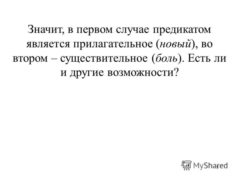 5 Значит, в первом случае предикатом является прилагательное (новый), во втором – существительное (боль). Есть ли и другие возможности?