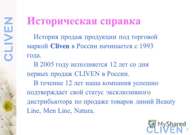3 Историческая справка История продаж продукции под торговой Cliven маркой Cliven в России начинается с 1993 года. В 2005 году исполняется 12 лет со дня первых продаж CLIVEN в России. В течение 12 лет наша компания успешно подтверждает свой статус эк