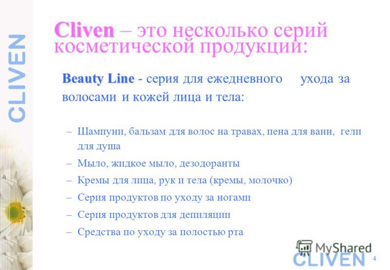 4 Cliven Cliven – это несколько серий косметической продукции: Beauty Line Beauty Line - серия для ежедневного ухода за волосами и кожей лица и тела: –Шампуни, бальзам для волос на травах, пена для ванн, гели для душа –Мыло, жидкое мыло, дезодоранты