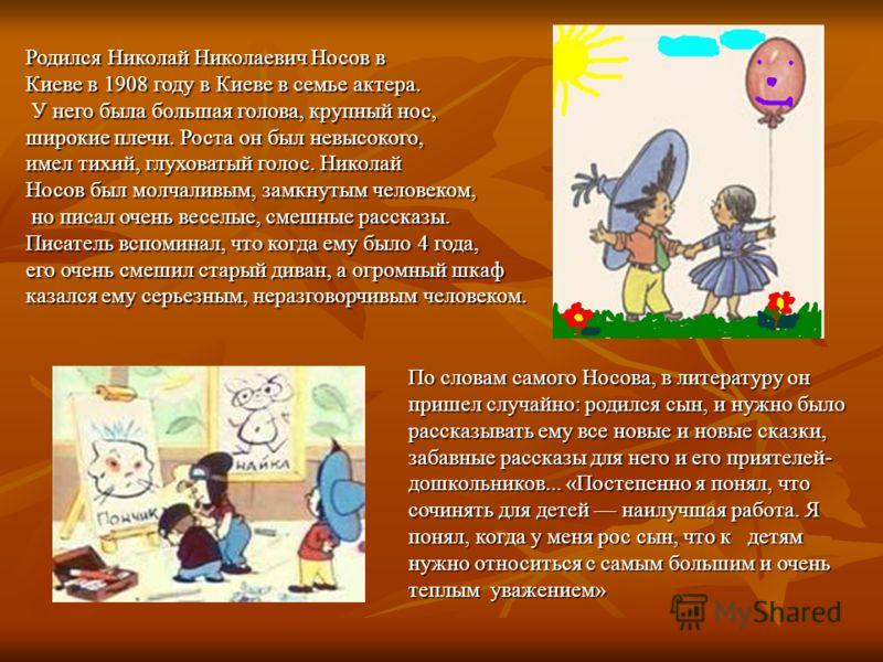 Родился Николай Николаевич Носов в Киеве в 1908 году в Киеве в семье актера. У него была большая голова, крупный нос, У него была большая голова, крупный нос, широкие плечи. Роста он был невысокого, имел тихий, глуховатый голос. Николай Носов был мол