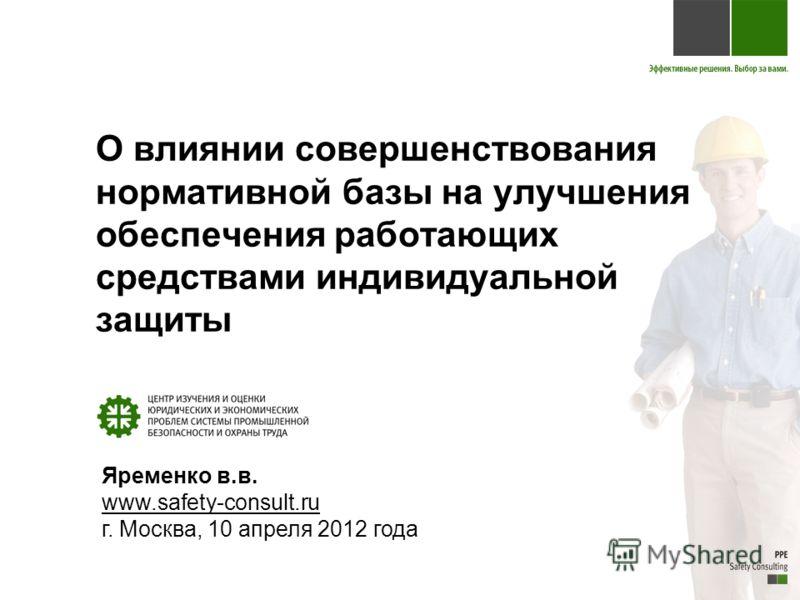 О влиянии совершенствования нормативной базы на улучшения обеспечения работающих средствами индивидуальной защиты Яременко в.в. www.safety-consult.ru г. Москва, 10 апреля 2012 года