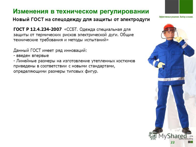 Новый ГОСТ на спецодежду для защиты от электродуги ГОСТ Р 12.4.234-2007 «ССБТ. Одежда специальная для защиты от термических рисков электрической дуги. Общие технические требования и методы испытаний» Данный ГОСТ имеет ряд инноваций: - введен впервые