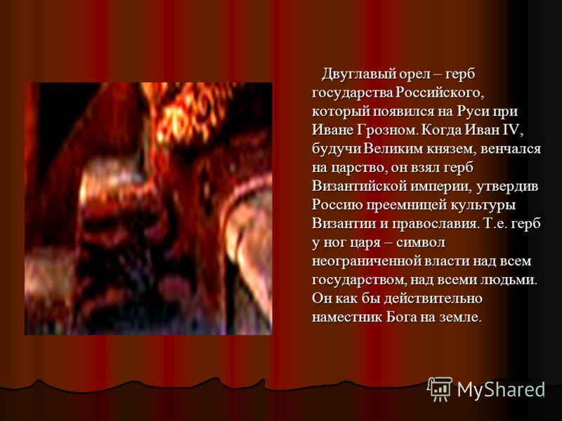 Двуглавый орел – герб государства Российского, который появился на Руси при Иване Грозном. Когда Иван IV, будучи Великим князем, венчался на царство, он взял герб Византийской империи, утвердив Россию преемницей культуры Византии и православия. Т.е.