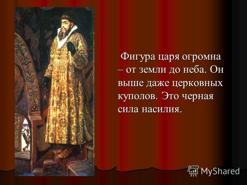 Фигура царя огромна – от земли до неба. Он выше даже церковных куполов. Это черная сила насилия. Фигура царя огромна – от земли до неба. Он выше даже церковных куполов. Это черная сила насилия.
