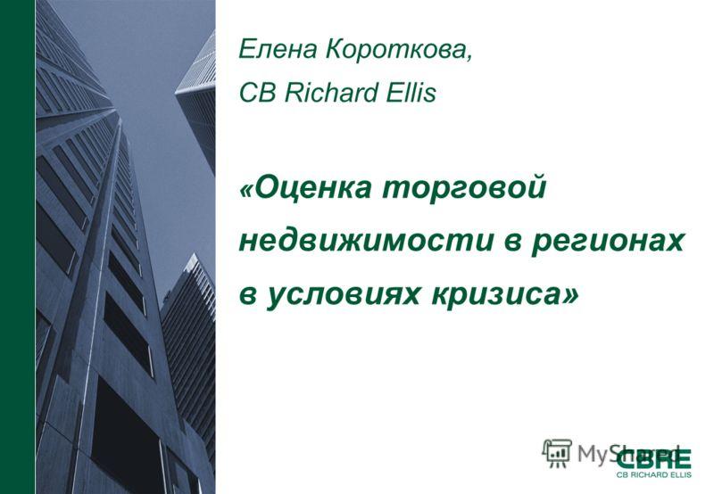 Елена Короткова, CB Richard Ellis « Оценка торговой недвижимости в регионах в условиях кризиса»