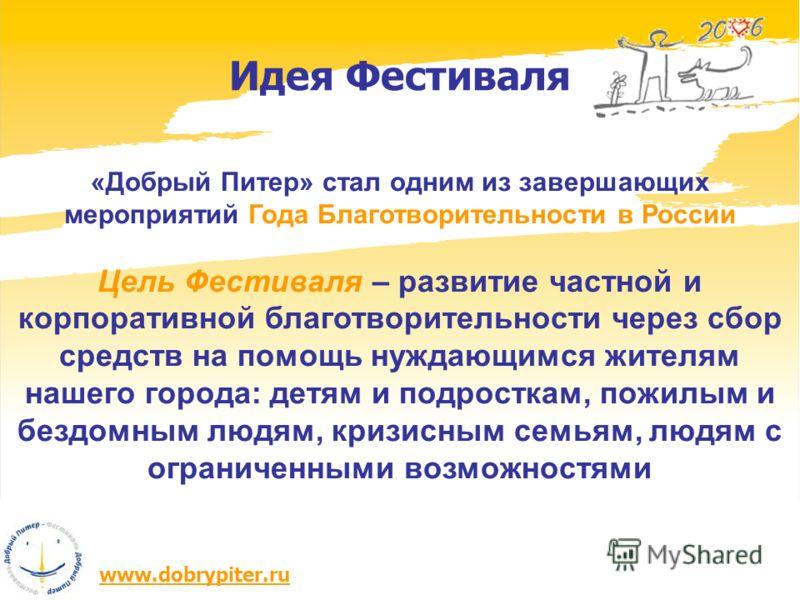 www.dobrypiter.ru Идея Фестиваля «Добрый Питер» стал одним из завершающих мероприятий Года Благотворительности в России Цель Фестиваля – развитие частной и корпоративной благотворительности через сбор средств на помощь нуждающимся жителям нашего горо
