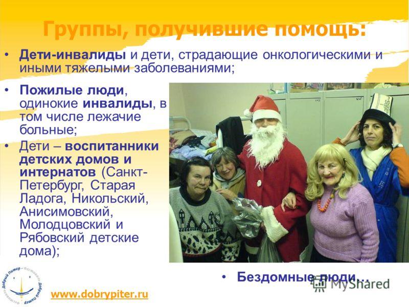 www.dobrypiter.ru Группы, получившие помощь: Дети-инвалиды и дети, страдающие онкологическими и иными тяжелыми заболеваниями; Пожилые люди, одинокие инвалиды, в том числе лежачие больные; Дети – воспитанники детских домов и интернатов (Санкт- Петербу