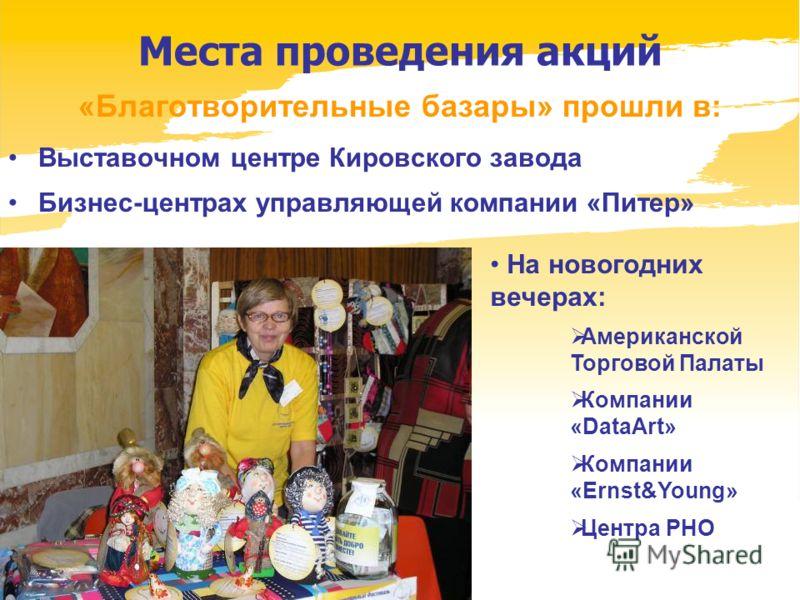 www.dobrypiter.ru Места проведения акций «Благотворительные базары» прошли в: Выставочном центре Кировского завода Бизнес-центрах управляющей компании «Питер» На новогодних вечерах: Американской Торговой Палаты Компании «DataArt» Компании «Ernst&Youn