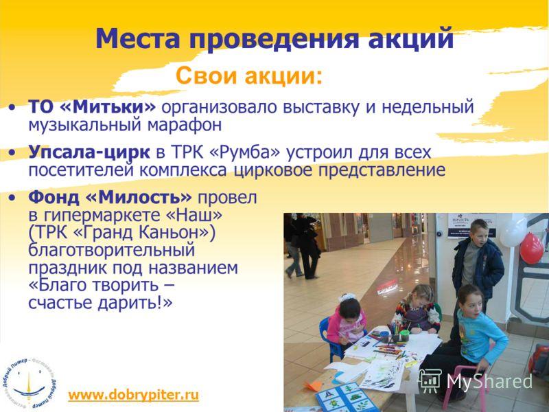 www.dobrypiter.ru Места проведения акций Свои акции: ТО «Митьки» организовало выставку и недельный музыкальный марафон Упсала-цирк в ТРК «Румба» устроил для всех посетителей комплекса цирковое представление Фонд «Милость» провел в гипермаркете «Наш»