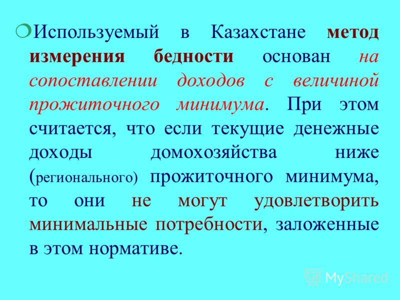 ¦Используемый в Казахстане метод измерения бедности основан на сопоставлении доходов с величиной прожиточного минимума. При этом считается, что если текущие денежные доходы домохозяйства ниже ( регионального) прожиточного минимума, то они не могут уд
