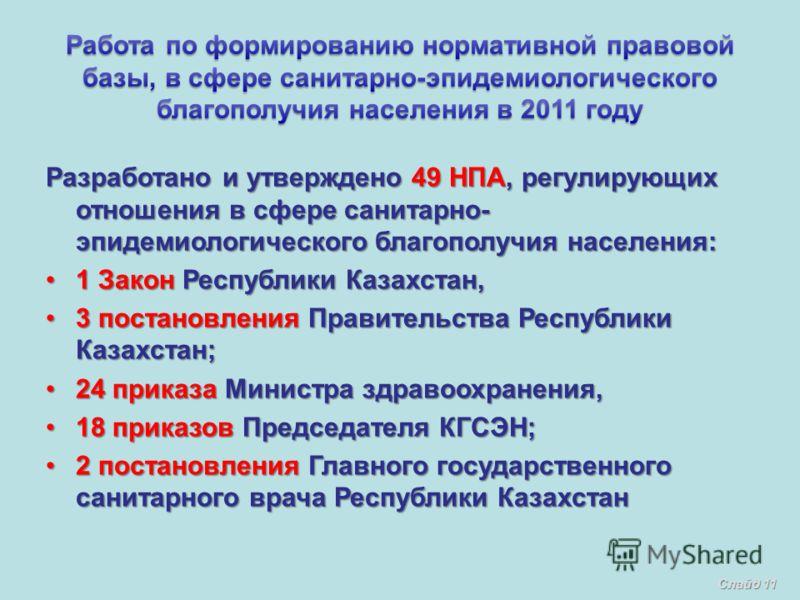 Разработано и утверждено 49 НПА, регулирующих отношения в сфере санитарно- эпидемиологического благополучия населения: 1 Закон Республики Казахстан,1 Закон Республики Казахстан, 3 постановления Правительства Республики Казахстан;3 постановления Прави