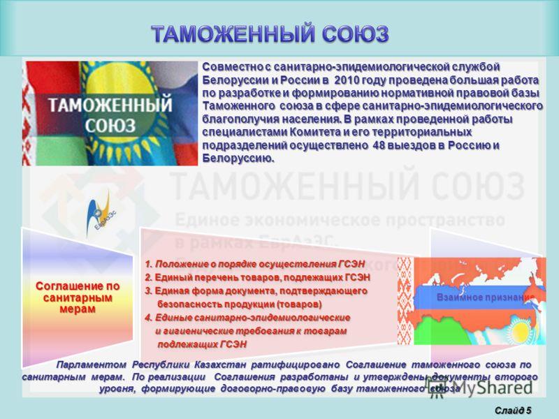 Слайд 5 Совместно с санитарно-эпидемиологической службой Белоруссии и России в 2010 году проведена большая работа по разработке и формированию нормативной правовой базы Таможенного союза в сфере санитарно-эпидемиологического благополучия населения. В