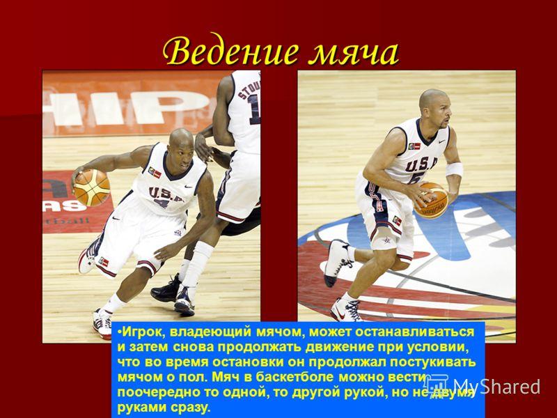 Ведение мяча Игрок, владеющий мячом, может останавливаться и затем снова продолжать движение при условии, что во время остановки он продолжал постукивать мячом о пол. Мяч в баскетболе можно вести поочередно то одной, то другой рукой, но не двумя рука