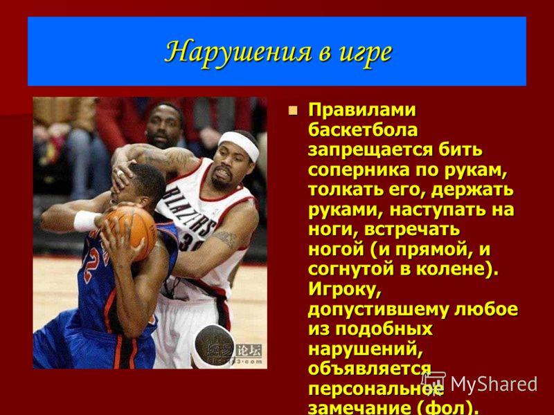 Нарушения в игре Правилами баскетбола запрещается бить соперника по рукам, толкать его, держать руками, наступать на ноги, встречать ногой (и прямой, и согнутой в колене). Игроку, допустившему любое из подобных нарушений, объявляется персональное зам