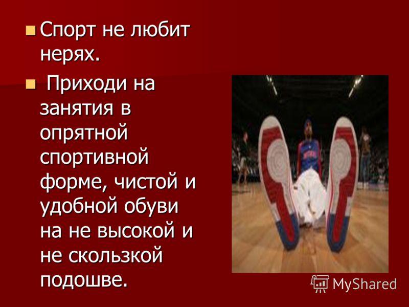 Спорт не любит нерях. Спорт не любит нерях. Приходи на занятия в опрятной спортивной форме, чистой и удобной обуви на не высокой и не скользкой подошве. Приходи на занятия в опрятной спортивной форме, чистой и удобной обуви на не высокой и не скользк