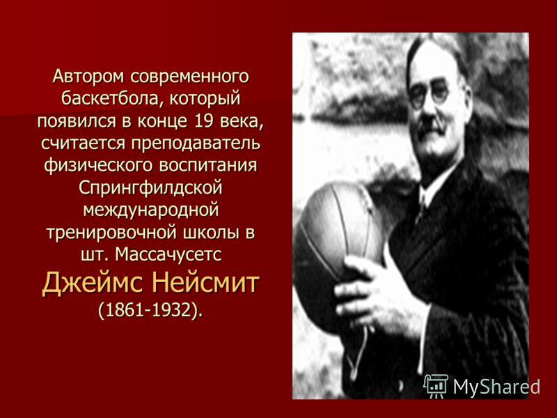 Автором современного баскетбола, который появился в конце 19 века, считается преподаватель физического воспитания Спрингфилдской международной тренировочной школы в шт. Массачусетс Джеймс Нейсмит (1861-1932).