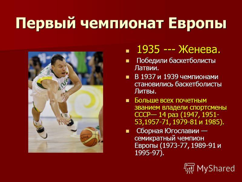 Первый чемпионат Европы 1935 --- Женева. 1935 --- Женева. Победили баскетболисты Латвии. Победили баскетболисты Латвии. В 1937 и 1939 чемпионами становились баскетболисты Литвы. В 1937 и 1939 чемпионами становились баскетболисты Литвы. Больше всех по