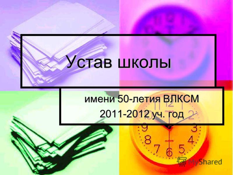 Устав школы имени 50-летия ВЛКСМ 2011-2012 уч. год