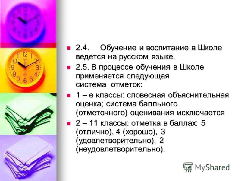 2.4. Обучение и воспитание в Школе ведется на русском языке. 2.4. Обучение и воспитание в Школе ведется на русском языке. 2.5. В процессе обучения в Школе применяется следующая система отметок: 2.5. В процессе обучения в Школе применяется следующая с