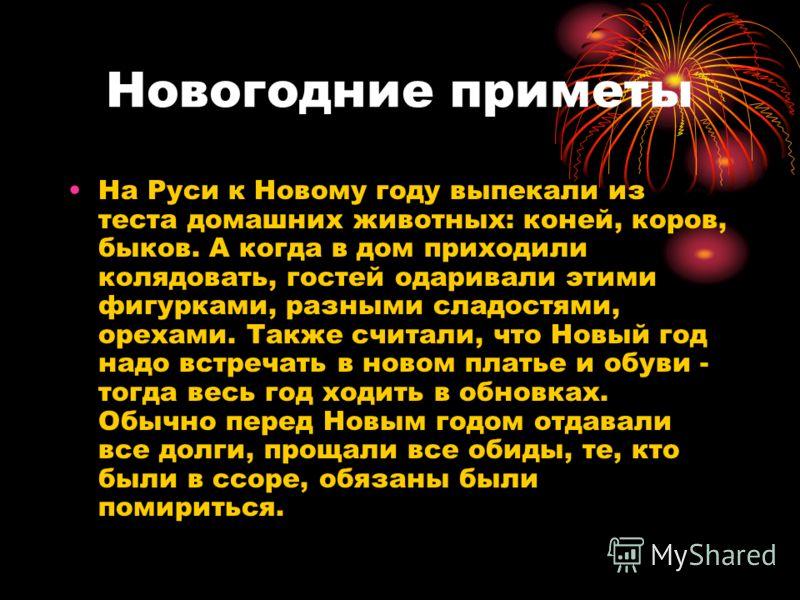 Новогодние приметы На Руси к Новому году выпекали из теста домашних животных: коней, коров, быков. А когда в дом приходили колядовать, гостей одаривали этими фигурками, разными сладостями, орехами. Также считали, что Новый год надо встречать в новом