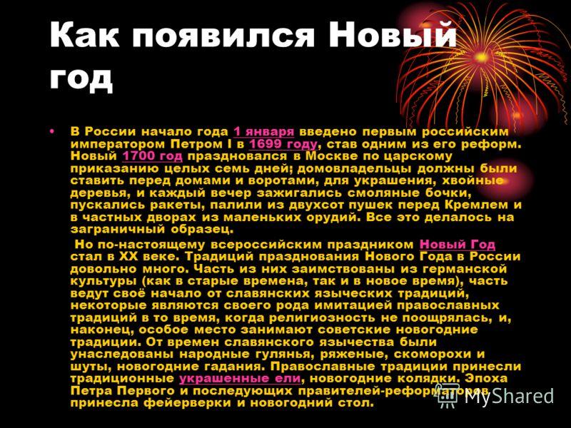 Как появился Новый год В России начало года 1 января введено первым российским императором Петром I в 1699 году, став одним из его реформ. Новый 1700 год праздновался в Москве по царскому приказанию целых семь дней; домовладельцы должны были ставить