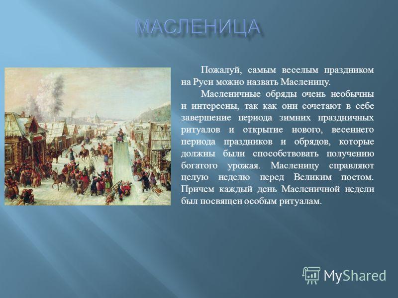 Пожалуй, самым веселым праздником на Руси можно назвать Масленицу. Масленичные обряды очень необычны и интересны, так как они сочетают в себе завершение периода зимних праздничных ритуалов и открытие нового, весеннего периода праздников и обрядов, ко