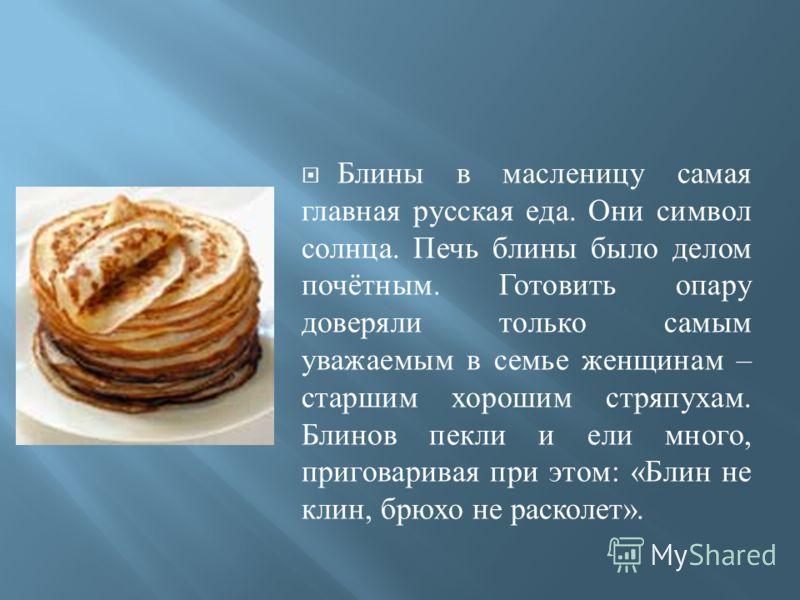 Блины в масленицу самая главная русская еда. Они символ солнца. Печь блины было делом почётным. Готовить опару доверяли только самым уважаемым в семье женщинам – старшим хорошим стряпухам. Блинов пекли и ели много, приговаривая при этом : « Блин не к