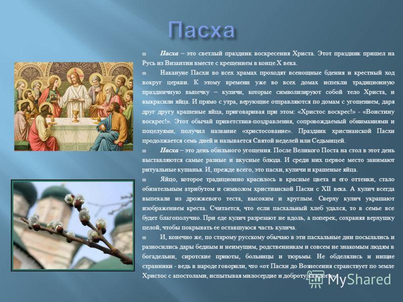 Пасха – это светлый праздник воскресения Христа. Этот праздник пришел на Русь из Византии вместе с крещением в конце X века. Накануне Пасхи во всех храмах проходят всенощные бдения и крестный ход вокруг церкви. К этому времени уже во всех домах испек