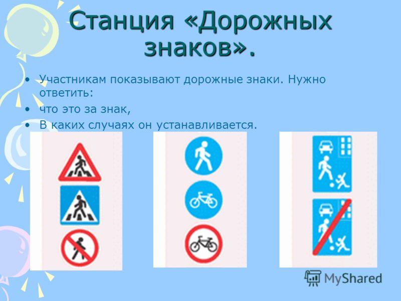 Станция «Дорожных знаков». Участникам показывают дорожные знаки. Нужно ответить: что это за знак, В каких случаях он устанавливается.