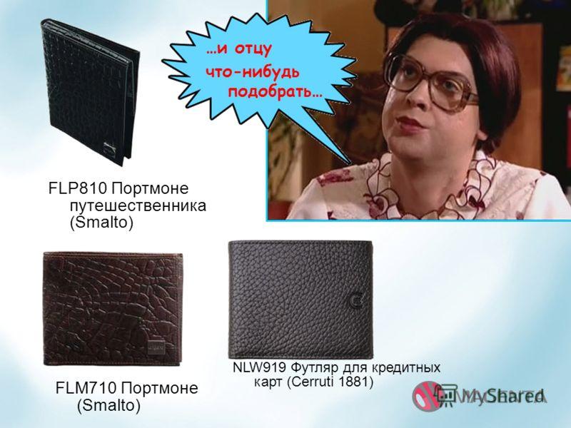 NLW919 Футляр для кредитных карт (Cerruti 1881) FLP810 Портмоне путешественника (Smalto) FLM710 Портмоне (Smalto) …и отцу что-нибудь подобрать…