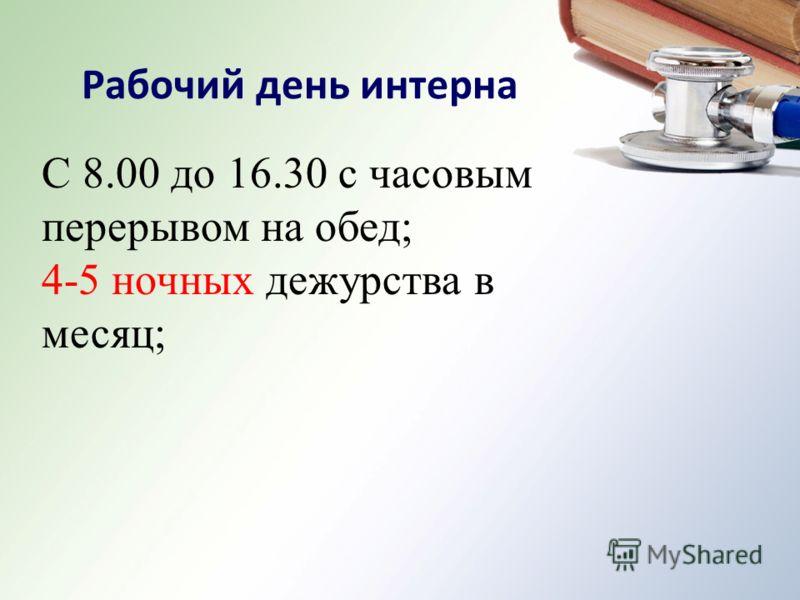С 8.00 до 16.30 с часовым перерывом на обед; 4-5 ночных дежурства в месяц; Рабочий день интерна