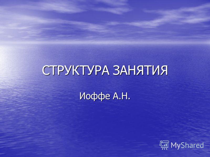 СТРУКТУРА ЗАНЯТИЯ Иоффе А.Н.