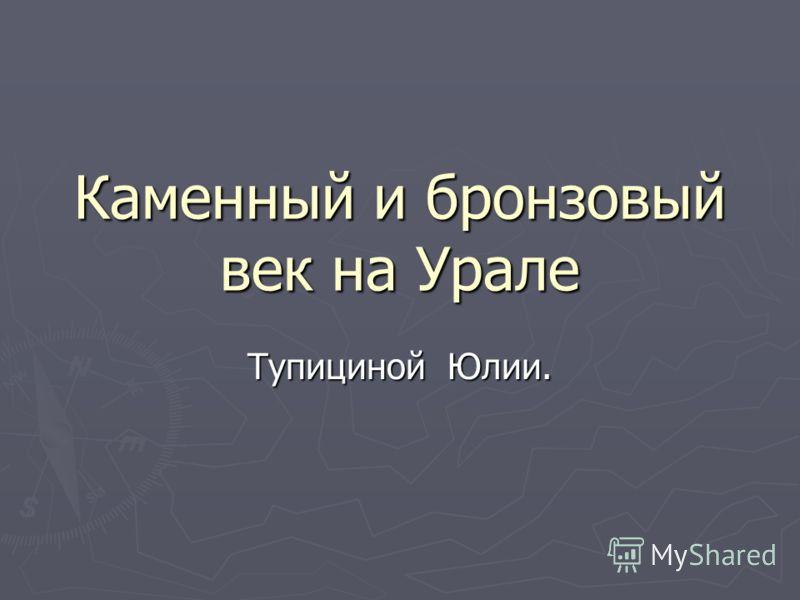 Каменный и бронзовый век на Урале Тупициной Юлии.