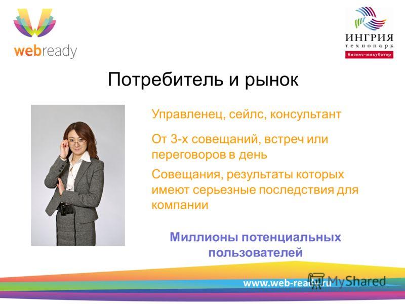 Пример структуры презентации Потребитель и рынок www.web-ready.ru Управленец, сейлс, консультант От 3-х совещаний, встреч или переговоров в день Совещания, результаты которых имеют серьезные последствия для компании Миллионы потенциальных пользовател