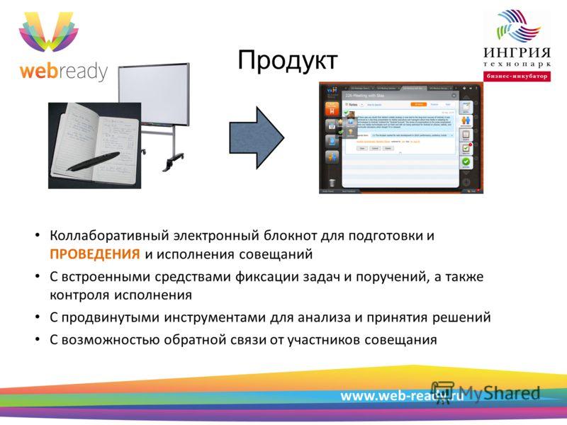 Пример структуры презентации www.web-ready.ru Продукт Коллаборативный электронный блокнот для подготовки и ПРОВЕДЕНИЯ и исполнения совещаний С встроенными средствами фиксации задач и поручений, а также контроля исполнения С продвинутыми инструментами