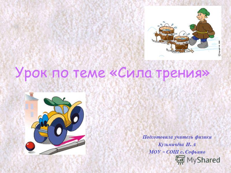 Урок по теме «Сила трения» Подготовила учитель физики Кузьмичёва И. А МОУ – СОШ с. Софьино