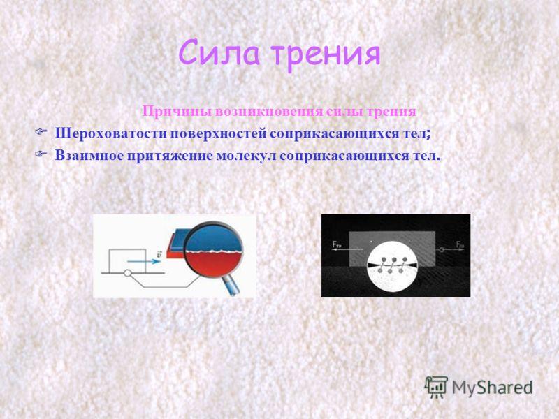 Сила трения Причины возникновения силы трения Шероховатости поверхностей соприкасающихся тел ; Взаимное притяжение молекул соприкасающихся тел.
