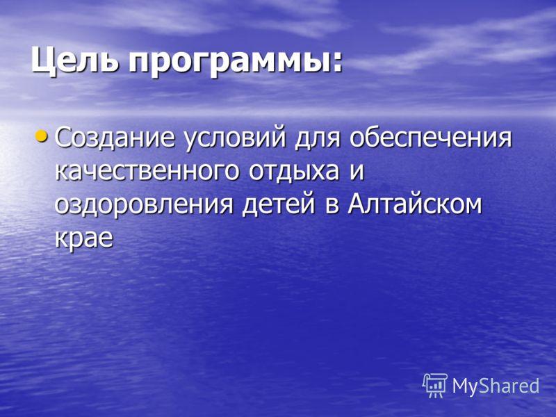 Цель программы: Создание условий для обеспечения качественного отдыха и оздоровления детей в Алтайском крае Создание условий для обеспечения качественного отдыха и оздоровления детей в Алтайском крае