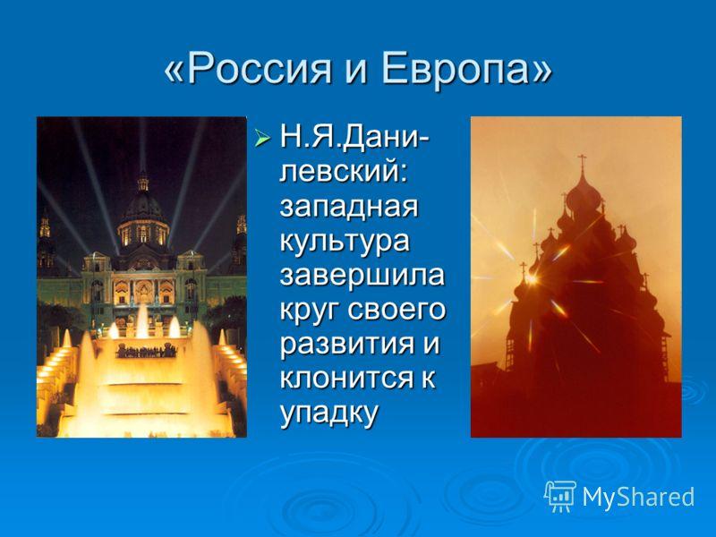 «Россия и Европа» Н.Я.Дани- левский: западная культура завершила круг своего развития и клонится к упадку