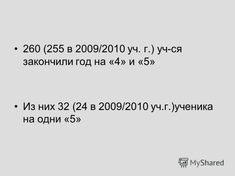 260 (255 в 2009/2010 уч. г.) уч-ся закончили год на «4» и «5» Из них 32 (24 в 2009/2010 уч.г.)ученика на одни «5»