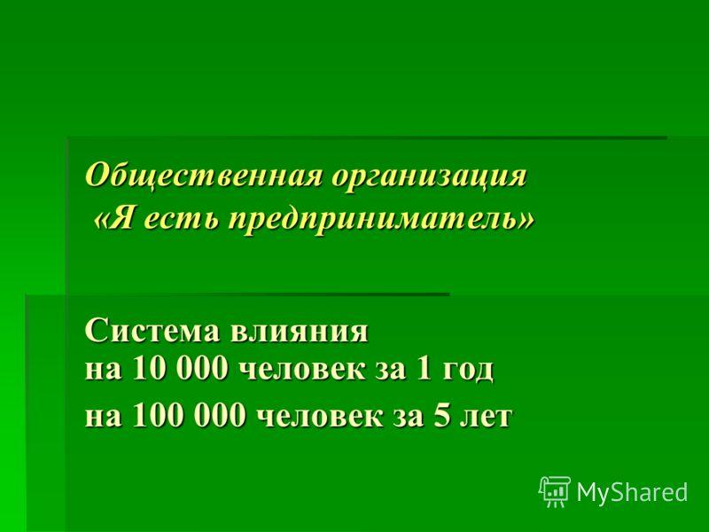 Общественная организация «Я есть предприниматель» Система влияния на 10 000 человек за 1 год на 100 000 человек за 5 лет